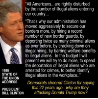 "Bill Clinton, Donald Trump, and Memes: ""All Americans.. are rightly disturbed  by the number of illegal aliens entering  our country  ""That's why our administration has  moved aggressively to secure our  borders more, by hiring a record  number of new border guards, by  deporting twice as many criminal aliens  as ever before, by cracking down on  llegal hiring, by barring welfare benefits  to illegal aliens. In the budget I will  present we will try to do more, to speed  the deportation of illegal aliens who are  arrested for crimes, to better identify  1995  THAUMODN illgal aliens in the workplace.""  ADDRESSDemocrats cheered Clinton for saying  PRESIDENT this 22 years ago.. why are they  BILL CLINTON atacking Donald Trump now?  1) Weird..."