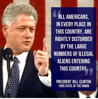 Bill Clinton, Memes, and Aliens: ALL AMERICANS,  IN EVERY PLACE IN  THIS COUNTRY, ARE  RIGHTLY DISTURBED  BY THE LARGE  NUMBERS OF ILLEGAL  ALIENS ENTERING  THIS COUNTRY  PRESIDENT BILL CLINTON  1995 STATE OF THE UNION