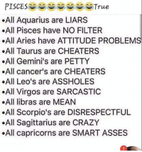 smart asses: .All Aquarius are LIARS  .All Pisces have NO FILTER  .All Aries have ATTITUDE PROBLEMS  .All Taurus are CHEATERS  .All Gemini's are PETTY  .All cancer's are CHEATERS  .All Leo's are ASSHOLES  All Virgos are SARCASTIC  .All libras are MEAN  All Scorpio's are DISRESPECTFUL  All Sagittarius are CRAZY  .All capricorns are SMART ASSES