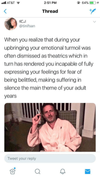 Blackpeopletwitter, At&t, and Fear: all AT&T  2:51 PM  64%  Thread  @tinifsan  When you realize that during your  upbringing your emotional turmoil was  often dismissed as theatrics which in  turn has rendered you incapable of fully  expressing your feelings for fear of  being belittled, making suffering in  silence the main theme of your adult  years  Tweet your reply <p>How many years has it been? (via /r/BlackPeopleTwitter)</p>