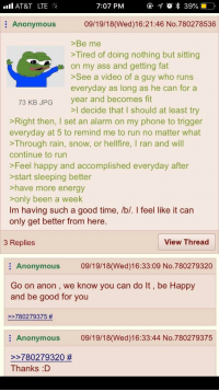 Anon gets fit (x-post r/greentext): all AT&T  LTE %  7:07 PM  Anonymous  09/19/18(Wed)16:21:46 No.780278536  >Be me  >Tired of doing nothing but sitting  on my ass and getting fat  >See a video of a guy who runs  everyday as long as he can for a  year and becomes fit  73 KB JPG  >I decide that I should at least try  Right then, I set an alarm on my phone to trigger  everyday at 5 to remind me to run no matter what  >Through rain, snow, or hellfire, I ran and will  continue to run  >Feel happy and accomplished everyday after  start sleeping better  >have more energy  >only been a week  Im having such a good time, /b/. I feel like it can  only get better from here.  3 Replies  View Thread  Anonymous 09/19/18(Wed)16:33:09 No.780279320  Go on anon , we know you can do It, be Happy  and be good for you  78027937 5 #  Anonymous 09/19/18(Wed)16:33:44 No.780279375  780279320 #  Thanks :D Anon gets fit (x-post r/greentext)