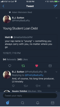 "Anaconda, Blackpeopletwitter, and Fire: all AT&T M-Cell  10:58 PM  100%  .  Tweet  Adam Weinstein like  B.J. Sutton  @PrettyBadLefty  Young Student Loan Debt  Matt @mattwhitlockPM  your rap name is ""young"" something you  always carry with you, no matter where you  9o  11/19/17, 7:10 PM  94 Retweets 345 Likes  B.J. Sutton @PrettyBadLefty 3h  Replying to @PrettyBadLefty  And, of course, his long time producer,  Lil Anxiety  21  Naaim Siddiai @kuhan 50s  Tweet your reply <p>If he could afford a mixtape it&rsquo;d be fire. (via /r/BlackPeopleTwitter)</p>"