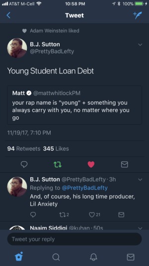 "Anaconda, Fire, and Rap: all AT&T M-Cell  10:58 PM  100%.  Tweet  Adam Weinstein like  B.J. Sutton  @PrettyBadLefty  Young Student Loan Debt  Matt. @mattwhitlockPM  your rap name is ""young"" something you  always carry with you, no matter where you  9o  11/19/17, 7:10 PM  94 Retweets 345 Likes  B.J. Sutton @PrettyBadLefty 3h  Replying to @PrettyBadLefty  And, of course, his long time producer,  Lil Anxiety  ti2  21  Naaim Siddiai @kuhan 50s  Tweet your reply If he could afford a mixtape itd be fire."