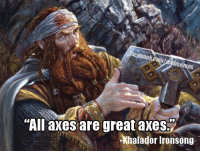 """Dwarven proverb from my fantasy world.   -Law: """"All axes are great axes.  Khalador Ironsong Dwarven proverb from my fantasy world.   -Law"""