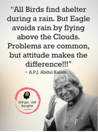"""Memes, Birds, and Common: """"All Birds find shelter  during a rain. But Eagle  avoids rain by flying  above the Clouds.  Problems are common  but attitude makes the  difference!!!""""  A.PJ. Abdul Kalam  Gr8 ppl, Gr8  thoughts Gr8 ppl , Gr8 thoughts"""