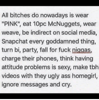 """Ass, Fall, and Memes: All bitches do nowadays is wear  """"PINK"""" eat 10pc McNuggets, wear  weave, be indirect on social media,  Snapchat every goddamned thing,  turn bir party, fall for fuck niggas,  charge their phones, think having  attitude problems is sexy, make tbh  videos with they ugly ass homegirl,  ignore messages and cry Well damn"""