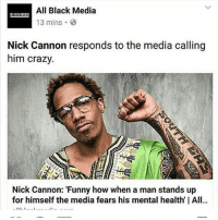"All Star, Black Planet, and Memes: All Black Media  13 mins  Nick Cannon responds to the media calling  him crazy.  Nick Cannon: ""Funny how when a man stands up  for himself the media fears his mental health I All...  11 1 WAKE UP Y'ALL. I told you this was going to happen. We almost through with all of you. Soon you Go see white folks trying to integrate in our mission to nationalize a black planet. Time to clean up our planet. This REVOLUTION cannot be stopped. It's on autopilot. Let's Go!! Nick Cannon: 'Funny how when a man stands up for himself the media fears his mental health' ✊🏿✊🏿✊🏿✊🏿✊🏿✊🏿 Last week, Nick Cannon walked away from America's Got Talent after NBC threatened to terminate him over a racial joke during his stand-up special on Showtime — and ever since there have been countless conspiracies regarding his mental health. On Friday, most likely after his appearance at the NBA Celebrity All-Star game, Cannon took to social media to set the record straight, and the real reason has nothing to do with mental health. Initially, Cannon laughed at the claims saying ""Look y'all, the media thinks I'm going crazy LOL."" Pressed further, however, Cannon revealed that he's ""standing up for himself"" and the media fears any man who chooses to do so. Source: All Black Media @allblackmedia @nickcannon ✊🏿✊🏿✊🏿✊🏿✊🏿✊🏿✊🏿✊🏿✊🏿✊🏿"