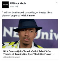 "Memes, Nick Cannon, and America's Got Talent: All Black Media  All ill IH MEDIA  5 hrs. B  ""I will not be silenced, controlled, or treated like a  piece of property."" -Nick Cannon  Nick Cannon Quits America's Got Talent' After  Threats of Termination Over 'Black Card' Joke l...  allblackmedia.com"