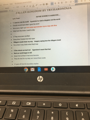 My English teacher is making our class take apart a song like a poem, he is going to play the song before we present boy is he in for a surprise: All changes saved in Drive  ols Add-ons Help  studlte.  BIUA  -10.5  Roboto  1.  FALLEN KINGDOM BY TRYHARDNINJA  RHYME SCHEME IS AABBCCDD...  Lyric Poem  hyperbole he ruled a kingdom not the world  11 used to rule the world  Chunks would load when I gave the word  I go stow away approximate rhyme help with flow  Now every night  Hide from the mobs I used to slay  2 They once were terrified  • Every time I looked into their eyes  • Villagers would cheer my way  imagery saying how the villagers loved  For a hero I was, that's what they'd say  3 One minute we had it all  hyperbole it wasnt that fast  Next our world began to fall  Away from all that it had once become  • They all cried for my help, but I stood there numb  • 4l gaze off into the boundless skyline  hp  л  6.  7  8.  9.  !!! My English teacher is making our class take apart a song like a poem, he is going to play the song before we present boy is he in for a surprise