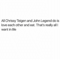 Chrissy Teigen: All Chrissy Teigen and John Legend do is  love each other and eat. That's really all  want in life