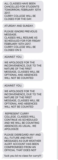 A friend of mine goes to Curry College in MA where there was just a huge snow storm. He got these texts from his school...: ALL CLASSES HAVE BEEN  CANCELLED FOR STUDENTS  TOMORROW, FEBRUARY 10TH  2017.  CURRY COLLEGE WILL BE  CLOSED FOR THE DAY.  ATURDAY AND SUNDAY.  PLEASE IGNORE PREVIOUS  MESSAGE.  CLASSES WILL RESUME AS  SCHEDULED FOR FOR FRIDAY  FEBRUARY 10TH 2017.  CURRY COLLEGE WILL BE  CLOSED ON S  AGAINST YOU.  WE APOLOGIZE FOR THE  INCONVENIENCE, DUE TO THE  NATURE OF THE FIRST  MESSAGE, CLASSES WILL BE  OPTIONAL AND ABSENCES  WILL NOT BE COUNTED   AGAINST YOU.  WE APOLOGIZE FOR THE  INCONVENIENCE, DUE TO THE  NATURE OF THE FIRST  MESSAGE, CLASSES WILL BE  OPTIONAL AND ABSENCES  WILL NOT BE COUNTED  REPRESENT CURRY  COLLEGE. CLASSES WILL  CONTINUE AS SCHEDULED  AND WE WILL BE COUNTING  ABSENCES AS USUAL WE  APOLOGIZE  PLEASE DISREGARD ANY AND  ALL FUTURE AND PAST  MESSAGES AS OUR WEATHER  ALERT ACCOUNT HAS BEEN  COMPROMISED FROM AN  OFFICIAL THAT DOES NOT  fuck you lol no class for curry!!! A friend of mine goes to Curry College in MA where there was just a huge snow storm. He got these texts from his school...