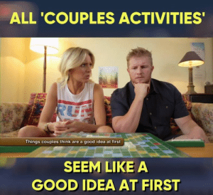 Memes, Good, and Kids: ALL 'COUPLES ACTIVITIES  Things couples think are a good idea at first  SEEM LIKE A  GOOD IDEA AT FIRST THINK before you plan your Sunday today kids...