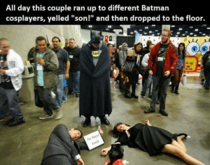 "Wayne family: All day this couple ran up to different Batmarn  cosplayers, yelled ""son!"" and then dropped to the floor. Wayne family"