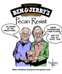 Wordpress, Conservative, and Resistance: All Delusional  N&JERRYS  Pecan Resist  Vermont's Whackiesr.  And that's saying somethingt  HONOR  OF THE  RESISTANCE.  WE'RE  INTRODUCING  A NEW FLAVOR,  AND ITS  FULL OF  NUTS, TOO!  MIKE  https://mikeharrisartwork.wordpress.com/