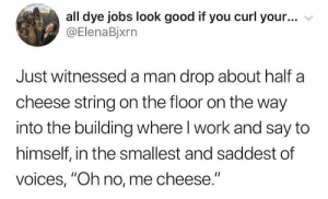 "Me_irl : me_irl: all dye jobs look good if you curl your...  @ElenaBjxrn  Just witnessed a man drop about half a  cheese string on the floor on the way  into the building where I work and say to  himself, in the smallest and saddest of  voices, ""Oh no, me cheese."" Me_irl : me_irl"