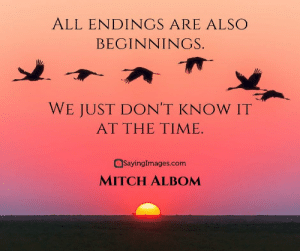 30 Mitch Albom Quotes: Choosing the Good and Flourishing In It #sayingimages #mitchalbomquotes #mitchalbomquote #mitchalbom: ALL ENDINGS ARE ALSO  BEGINNINGS.  WE JUST DON'T KNOW IT  AT THE TIME  SayingImages.com  MITCH ALBOM 30 Mitch Albom Quotes: Choosing the Good and Flourishing In It #sayingimages #mitchalbomquotes #mitchalbomquote #mitchalbom