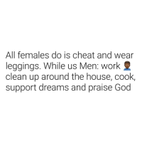 God, Work, and House: All females do is cheat and wear  leggings. While us Men: work  clean up around the house, cook  support dreams and praise God Sadfacts