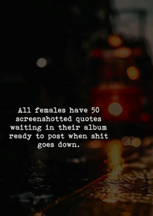 Goes Down: All females have 50  screenshotted quotes  waiting in their albunm  ready to post when shit  goes down.