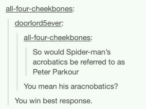 Spiderpuns: all-four-cheekbones:  doorlord5ever:  all-four-cheekbones:  So would Spider-man's  acrobatics be referred to as  Peter Parkour  You mean his aracnobatics?  You win best response. Spiderpuns