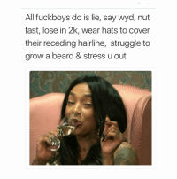 Beard, Fuckboy, and Hairline: All fuckboys do is lie, say wyd, nut  fast, lose in 2k, wear hats to cover  their receding hairline, struggle to  grow a beard & stress u out And lie about how big their dicks are🤔😂 @sweetpsych0 go follow me @sweetpsych0 . . . thestruggleisreal girlproblems idc zerofucksgiven nofucksgiven jokesfordays sweetpsych0 followme nyc california texas pettypost trump2016 whatajoke relationshipquotes truestory girl tagsomeone tagsforlikes ihatemyex fucklove saynotofuckboys