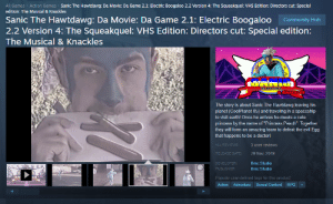 """Community, Crazy, and Cute: All Games Action Games  Sanic The Hawtdawg: Da Movie: Da Game 2.1: Electric Boogaloo 2.2 Version 4: The Squeakquel: VHS Edition: Directors cut: Special  edition: The Musical & Knackles  Sanic The Hawtdawg: Da Movie: Da Game 2.1: Electric Boogaloo  2.2 Version 4: The Squeakquel: VHS Edition: Directors cut: Special edition:  Community Hub  The Musical & Knackles  THE HAWTDAWG  &KNACKLE  The story is about Sanic The Hawtdawg leaving his  planet (CoolPlanet 05) and traveling in a spaceship  to visit earth! Once he arrives he meets a cute  princess by the name of """"Princess Peach"""". Together  they will form an amazing team to defeat the evil Egg  that happens to be a doctor!  3 user reviews  ALL REVIEWS:  29 Nov, 2019  RELEASE DATE  DEVELOPER  PUBLISHER  Bmc Studio  Bmc Studio  Popular user-defined tags for this product:  Action Adventure Sexual Content RPG These new games sure are getting crazy! %40 off right now!"""