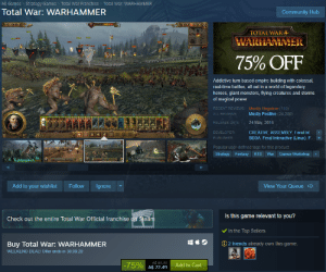 Total War: Warhammer Raises price after 3 years of being released so it looks like you are getting a killer deal when in reality you are not, scummy practice.: All Games  Total War Franchise  Total War: WARHAMMER  Strategy Games  Total War: WARHAMMER  Community Hub  TOTAL WAR  WARHAMMR  75% OFF  Addictive turn-based empire-building with colossal,  real-time battles, all set in a world of legendary  heroes, giant monsters, flying creatures and storms  of magical power.  RECENT REVIEWS:  Mostly Negative (110)  Mostly Positive (24,280)  ALL REVIEWS:  24 May, 2016  RELEASE DATE:  CREATIVE ASSEMBLY, Feral Int  DEVELOPER:  SEGA, Feral Interactive (Linux), F  PUBLISHER:  Popular user-defined tags for this product:  Games Workshop  Strategy  Fantasy  RTS  War  AMA 555  Add to your wishlist  Follow  Ignore  View Your Queue  Is this game relevant to you?  Check out the entire Total War Official franchise on Steam  WAE  MMER  In the Top Sellers  2 friends already own this game:  Buy Total War: WARHAMMER  WEEKEND DEALI Offer ends in 38:09:29  AS 89.99  A$ 22.49  -75%  Add to Cart  ++ Total War: Warhammer Raises price after 3 years of being released so it looks like you are getting a killer deal when in reality you are not, scummy practice.