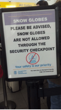 Snow, Tsa, and Security: All Gates  SNOW GLOBES  PLEASE BE ADVISED,  SNOW GLOBES  ARE NOT ALLOWED  THROUGH THE  SECURITY CHECKPOINT  Your safety is our priority  Transportation  Administration  For more tips on checkpoint friendly  bags visit www.tsa gov <p>Snow globes are dangerous.</p>