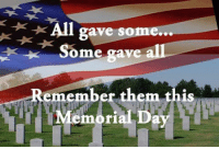 Memorial Day: All  gave some...  Some gave  Remember them this  Memorial Day