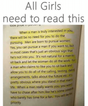 Dating, Future, and Girls: All Girls  need to read this  took piue p  When a man is truly interested in you  there will be no need for you to do the  pursuing. Men are born to pursue women.  Yes, you can pursue a man if you want to, but  in most cases that's just an obvious sign that  he's not into you. It's not natural for a man to  sit back and let the woman do all the work For  a man who claims to like you to sit back and  allow you to do all of the calling, texting, dating  arrangements, talks about the future etc, it's  pretty obvious where you stand in that man's  life. When a man really wants you, you wont  have to chase after him like he's some cele  who barely has time for a fan. You will be his  priority. <3