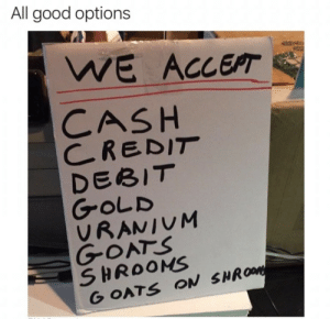Pay pal is gonna be outta business by Savage_Tiago MORE MEMES: All good options  WE ACCEPT  CASH  CREDIT  DEBIT  GOLD  VRANIUM  GOATS  SHROOMS  GOATS ON SHROM Pay pal is gonna be outta business by Savage_Tiago MORE MEMES