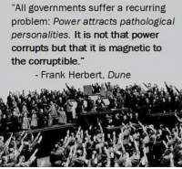 """frank herbert: """"All governments suffer a recurring  problem: Power attracts pathological  personalities. It is not that power  corrupts but that it is magnetic to  the corruptible.""""  Frank Herbert, Dune"""