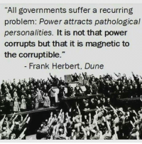 """So true ...: """"All governments suffer a recurring  problem: Power attracts pathological  personalities. It is not that power  corrupts but that it is magnetic to  the corruptible.""""  Frank Herbert, Dune So true ..."""