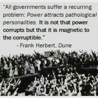 """Dune: """"All governments suffer a recurring  problem: Power attracts pathological  personalities. It is not that power  corrupts but that it is magnetic to  the corruptible.""""  Frank Herbert. Dune"""