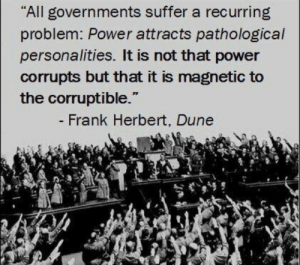 "Everything ties back to Dune: ""All governments suffer a recurring  problem: Power attracts pathological  personalities. It is not that power  corrupts but that it is magnetic to  the corruptible.""  - Frank Herbert, Dune Everything ties back to Dune"