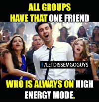 Energy, Friends, and Memes: ALL GROUPS  HAVE THAT ONE FRIEND  /LETDISSEMGOGUYS  CO  WHO IS ALWAYS ON  HIGH  ENERGY MODE