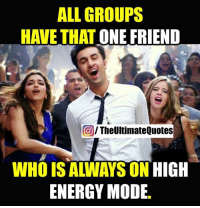 Energy, Friends, and Memes: ALL GROUPS  HAVE THAT ONE FRIEND  The UUltimateQuotes  CO  WHO IS ALIWAYS ON  HIGH  ENERGY MODE
