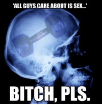 """Bitch, Gym, and Memes: """"ALL GUYS CARE ABOUT IS SEX...""""  BITCH, PLS. Yes.  Gym Memes"""