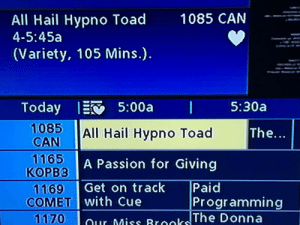 meirl: All Hail Hypno Toad  4-5:45a  1085 CAN  (Variety, 105 Mins.).  1085 All Hail Hypno Toad  CAN  1165  KOPB3  1169 Get on track  The...  A Passion for Giving  Paid  COMET with Cue  Programming  TWO) -1 our Miss Brooks!! meirl