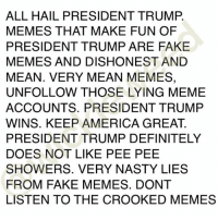 PRESIDENT TRUMP DEFINITELY DOES NOT LIKE PEE PEE ALL OVER HIM: ALL HAIL PRESIDENT TRUMP  MEMES THAT MAKE FUN OF  PRESIDENT TRUMP ARE FAKE  MEMES AND DISHONEST AND  MEAN. VERY MEAN MEMES,  UNFOLLOW THOSE LYING MEME  ACCOUNTS. PRESIDENT TRUMP  WINS. KEEP AMERICA GREAT  PRESIDENT TRUMP DEFINITELY  DOES NOT LIKE PEE PEE  SHOWERS. VERY NASTY LIES  FROM FAKE MEMES. DONT  LISTEN TO THE CROOKED MEMES PRESIDENT TRUMP DEFINITELY DOES NOT LIKE PEE PEE ALL OVER HIM