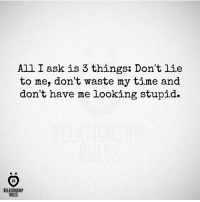 lieing: All I ask is 3 things: Don't lie  to me, don't waste my time and  don't have me looking stupid.  AR  RELATIONSHIP  RULES