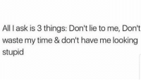 Facts, Memes, and Time: All I ask is 3 things: Don't lie to me, Don't  waste my time & don't have me looking  stupid This is facts 💯 https://t.co/DxxeV3cE1S
