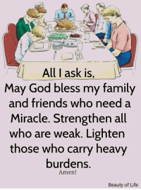 Family, Friends, and God: All I ask is  May God bless my family  and friends who need a  Miracle. Strengthen all  who are weak. Lighten  those who carry heavy  burdens.  Amen!  Beauty of Life