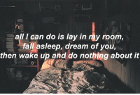 -Ocean: all I can do is lay in my room,  fall asleep, dream of you,  then wake up and do nothing about it -Ocean
