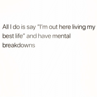 "Life, Best, and Girl Memes: All I do is say ""I'm out here living my  best life"" and have mental  breakdowns Daily routine"