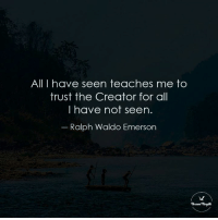 """All I have seen teaches me to  trust the Creator for all  I have not seen  Ralph Waldo Emerson """"All I have seen teaches me to trust the Creator for  all I have not seen.""""  ― Ralph Waldo Emerson"""