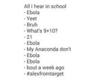 Whats 9 10: All I hear in school  - Ebola  Yeet  - Bruh  What's 9+10?  21  My Anaconda don't  Ebola  - Ebola  - Ebola  bout a week ago  -#alexfromtarget