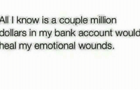 Alls I Know: All I know is a couple million  dollars in my bank account would  heal my emotional wounds.