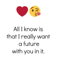 TagSomeone😍😍😍 #Like #Share: All I know is  that I really want  a future  with you in it. TagSomeone😍😍😍 #Like #Share