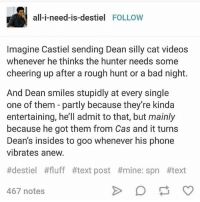 Bad, Memes, and Phone: all-i-need-is-destiel FOLLOW  Imagine Castiel sending Dean silly cat videos  whenever he thinks the hunter needs some  cheering up after a rough hunt or a bad night.  And Dean smiles stupidly at every single  one of them - partly because they're kinda  entertaining, he'll admit to that, but mainly  because he got them from Cas and it turns  Dean's insides to goo whenever his phone  vibrates anew.  #destiel #fluff #1ext post #mine: spn #text  467 notes spn Supernatural spnfamily jaredpadalecki jensenackles mishacollins sam dean winchesters castiel destiel fandom ship otp