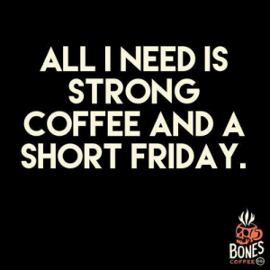 Coffee: ALL I NEED IS  STRONG  COFFEE AND A  SHORT FRIDAY.  BONES  COFFEE CO